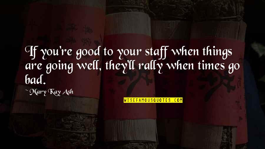 Things Are Going Bad Quotes By Mary Kay Ash: If you're good to your staff when things