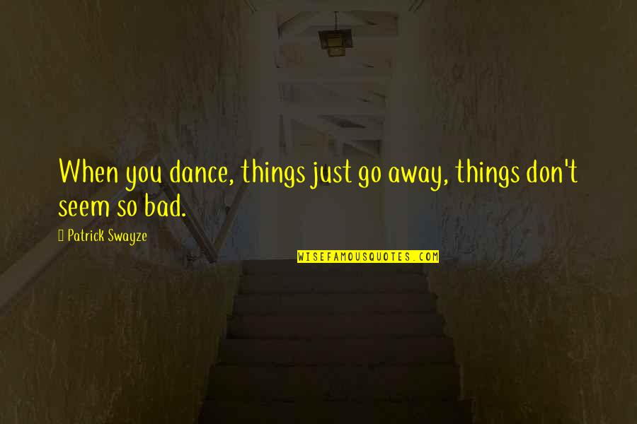 Things Are Going Bad Quotes By Patrick Swayze: When you dance, things just go away, things