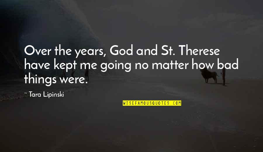 Things Are Going Bad Quotes By Tara Lipinski: Over the years, God and St. Therese have