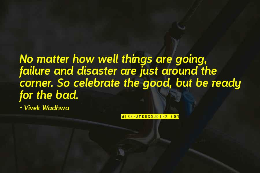 Things Are Going Bad Quotes By Vivek Wadhwa: No matter how well things are going, failure