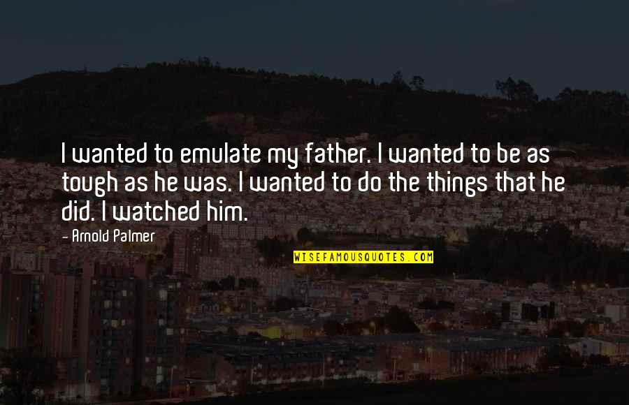 Things Are Tough Quotes By Arnold Palmer: I wanted to emulate my father. I wanted