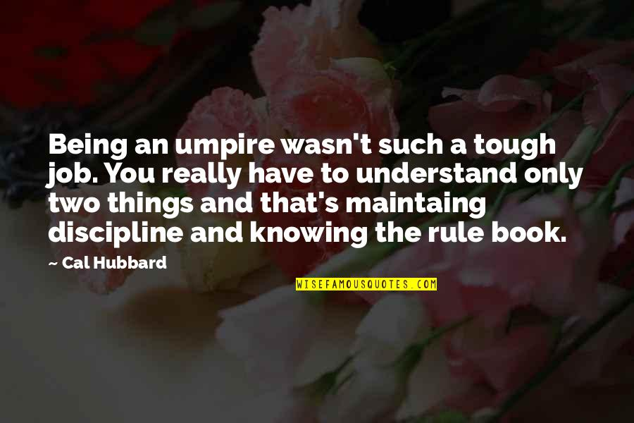 Things Are Tough Quotes By Cal Hubbard: Being an umpire wasn't such a tough job.