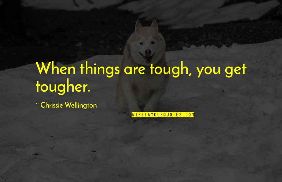 Things Are Tough Quotes By Chrissie Wellington: When things are tough, you get tougher.
