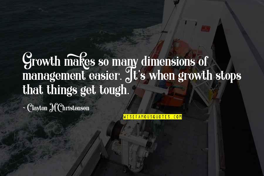Things Are Tough Quotes By Clayton M Christensen: Growth makes so many dimensions of management easier.