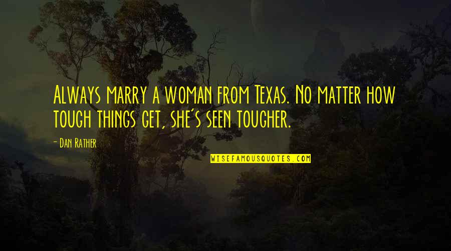 Things Are Tough Quotes By Dan Rather: Always marry a woman from Texas. No matter