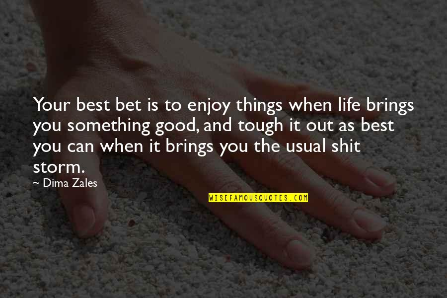 Things Are Tough Quotes By Dima Zales: Your best bet is to enjoy things when