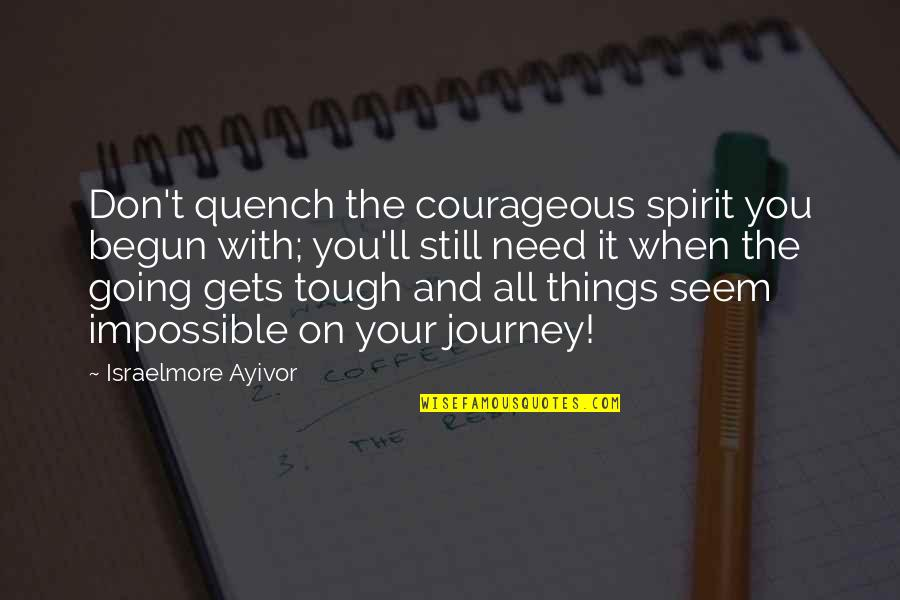 Things Are Tough Quotes By Israelmore Ayivor: Don't quench the courageous spirit you begun with;