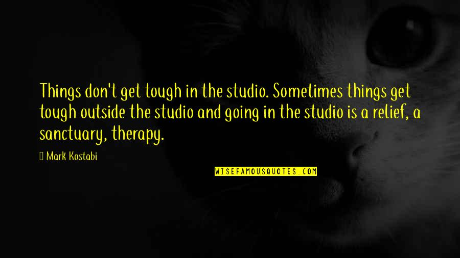 Things Are Tough Quotes By Mark Kostabi: Things don't get tough in the studio. Sometimes