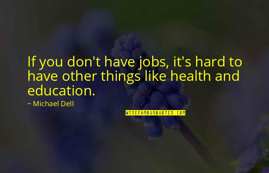 Things Are Tough Quotes By Michael Dell: If you don't have jobs, it's hard to
