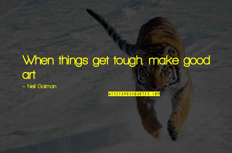 Things Are Tough Quotes By Neil Gaiman: When things get tough, make good art.