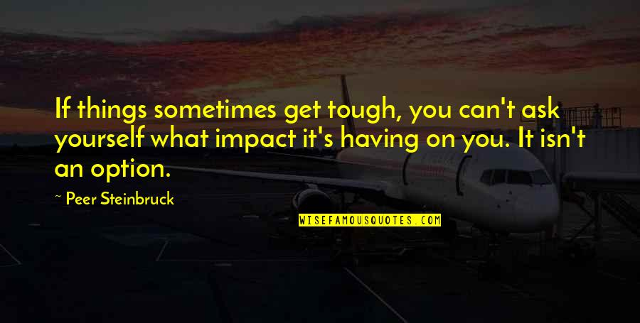 Things Are Tough Quotes By Peer Steinbruck: If things sometimes get tough, you can't ask