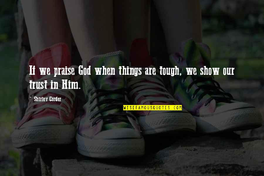 Things Are Tough Quotes By Shirley Corder: If we praise God when things are tough,