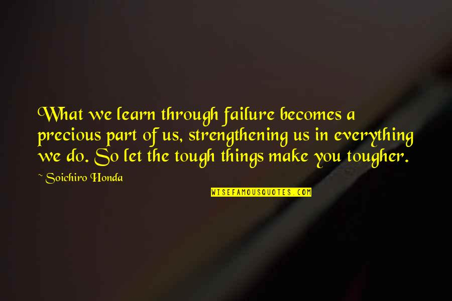 Things Are Tough Quotes By Soichiro Honda: What we learn through failure becomes a precious