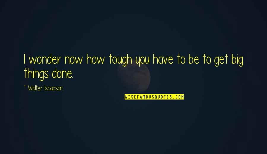 Things Are Tough Quotes By Walter Isaacson: I wonder now how tough you have to