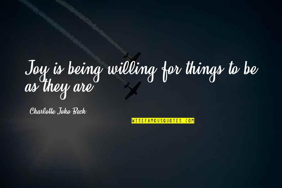 Things Being Okay Quotes By Charlotte Joko Beck: Joy is being willing for things to be