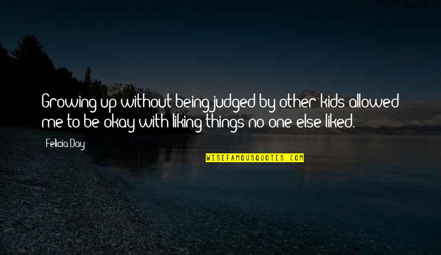 Things Being Okay Quotes By Felicia Day: Growing up without being judged by other kids
