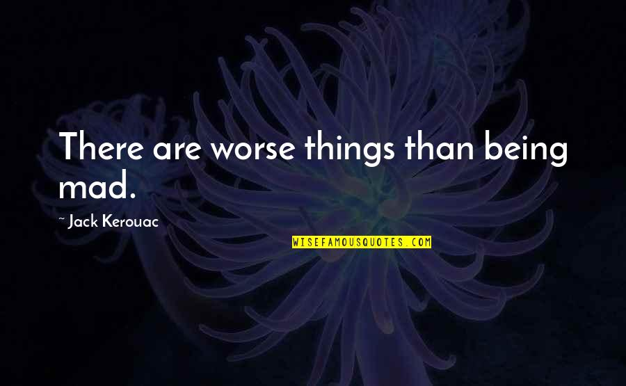 Things Being Okay Quotes By Jack Kerouac: There are worse things than being mad.