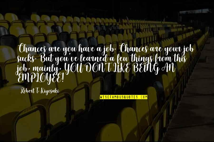 Things Being Okay Quotes By Robert T. Kiyosaki: Chances are you have a job. Chances are