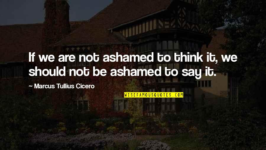 Things Change Relationship Quotes By Marcus Tullius Cicero: If we are not ashamed to think it,
