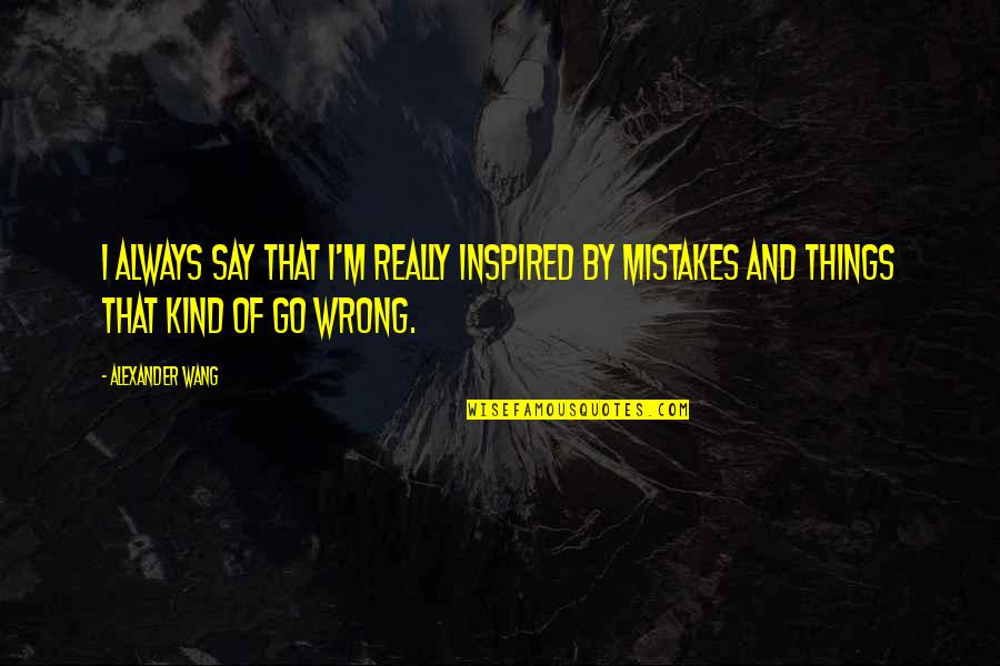 Things Go Wrong Quotes By Alexander Wang: I always say that I'm really inspired by