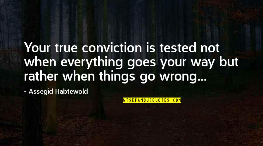 Things Go Wrong Quotes By Assegid Habtewold: Your true conviction is tested not when everything