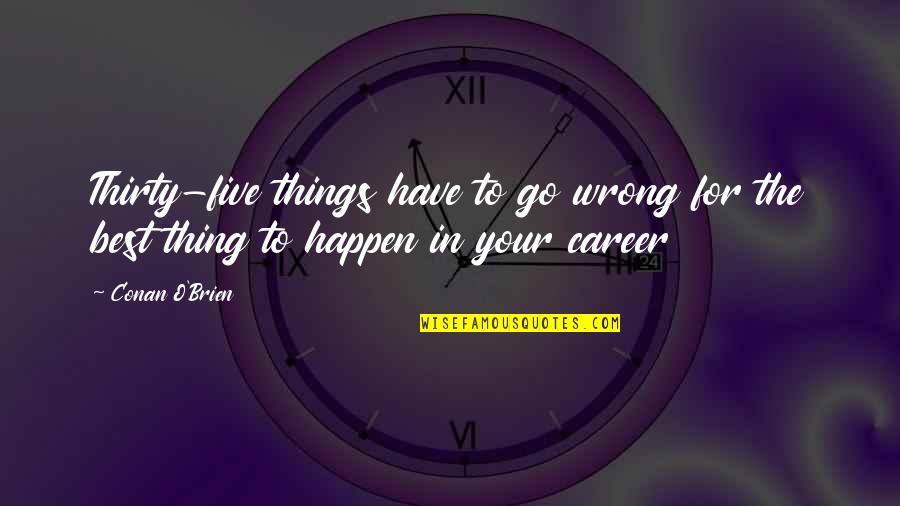 Things Go Wrong Quotes By Conan O'Brien: Thirty-five things have to go wrong for the