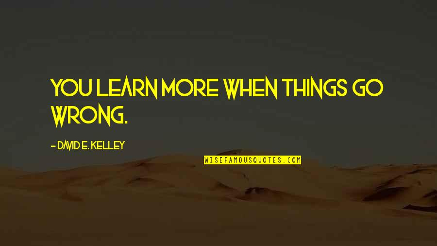 Things Go Wrong Quotes By David E. Kelley: You learn more when things go wrong.