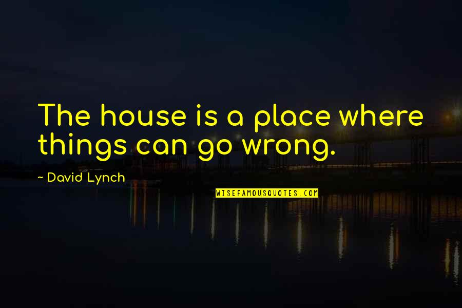 Things Go Wrong Quotes By David Lynch: The house is a place where things can