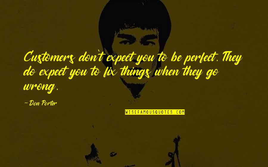 Things Go Wrong Quotes By Don Porter: Customers don't expect you to be perfect. They