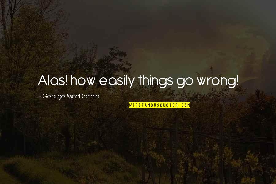 Things Go Wrong Quotes By George MacDonald: Alas! how easily things go wrong!