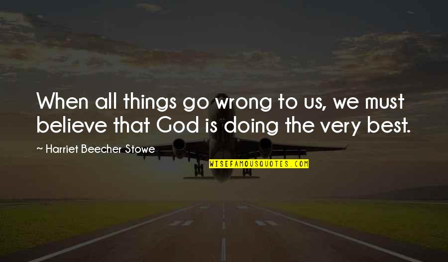 Things Go Wrong Quotes By Harriet Beecher Stowe: When all things go wrong to us, we