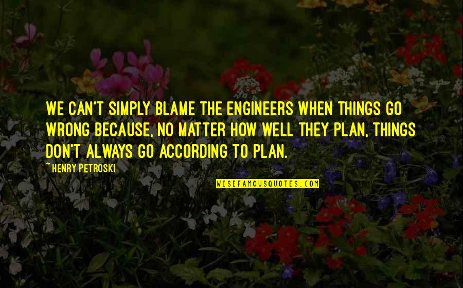 Things Go Wrong Quotes By Henry Petroski: We can't simply blame the engineers when things