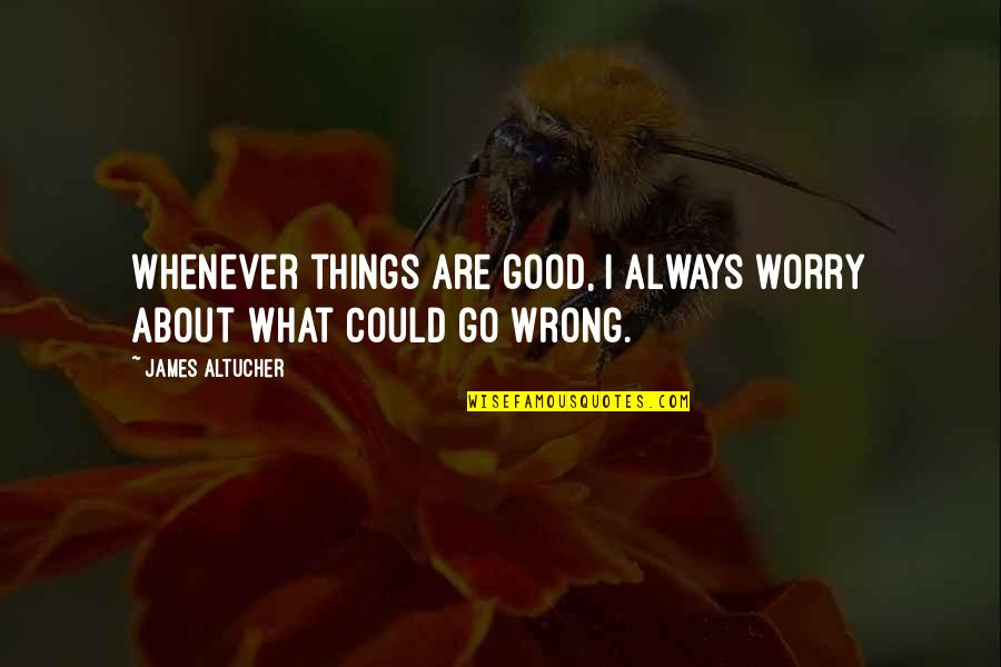 Things Go Wrong Quotes By James Altucher: Whenever things are good, I always worry about