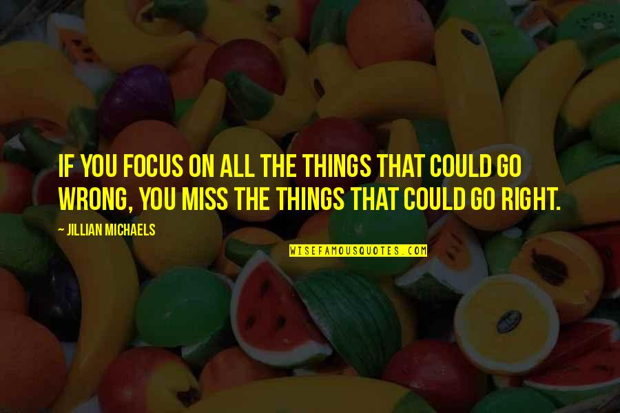 Things Go Wrong Quotes By Jillian Michaels: If you focus on all the things that