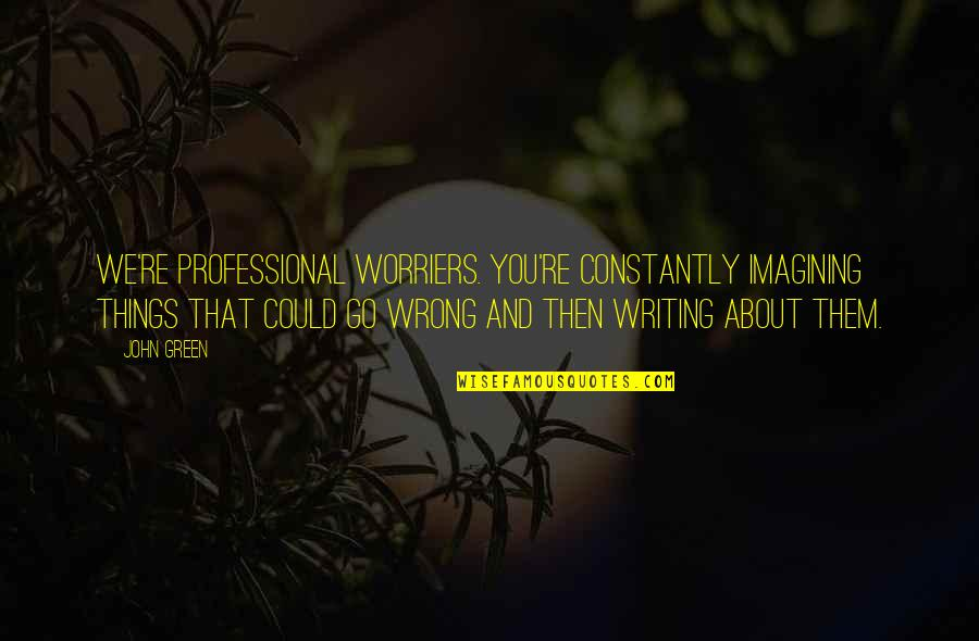 Things Go Wrong Quotes By John Green: We're professional worriers. You're constantly imagining things that
