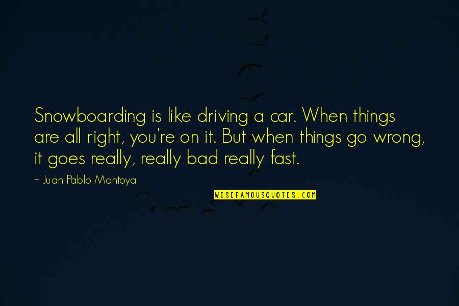 Things Go Wrong Quotes By Juan Pablo Montoya: Snowboarding is like driving a car. When things