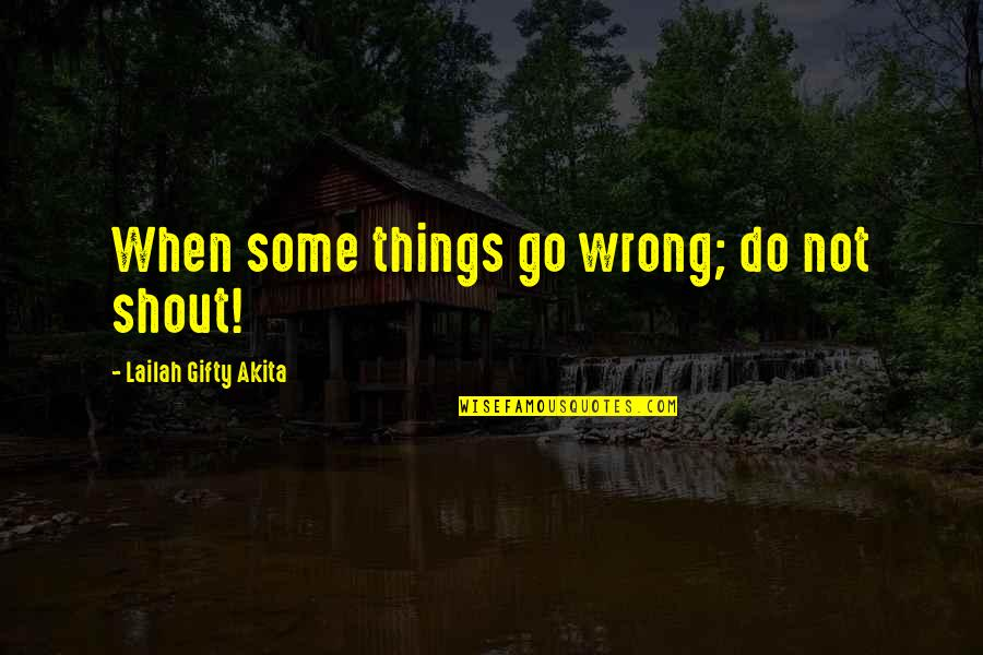 Things Go Wrong Quotes By Lailah Gifty Akita: When some things go wrong; do not shout!