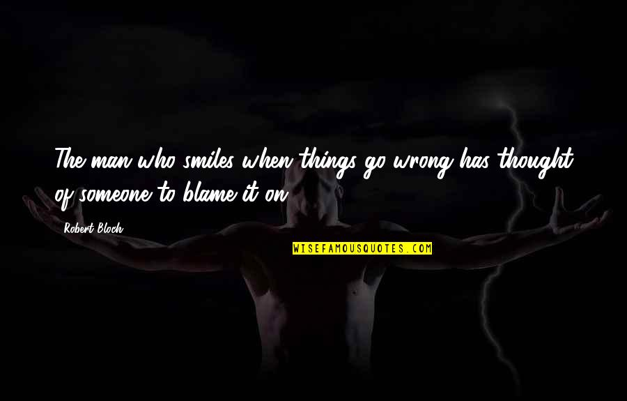 Things Go Wrong Quotes By Robert Bloch: The man who smiles when things go wrong