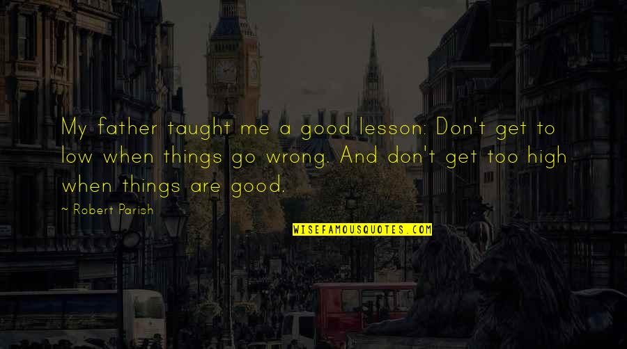 Things Go Wrong Quotes By Robert Parish: My father taught me a good lesson: Don't