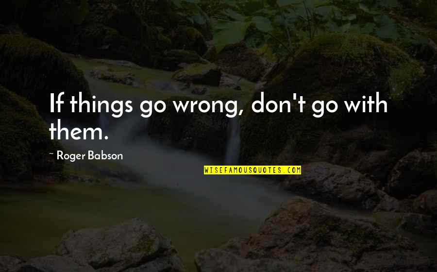 Things Go Wrong Quotes By Roger Babson: If things go wrong, don't go with them.