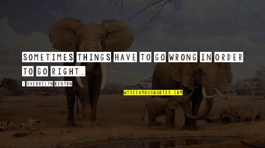 Things Go Wrong Quotes By Sherrilyn Kenyon: Sometimes things have to go wrong in order