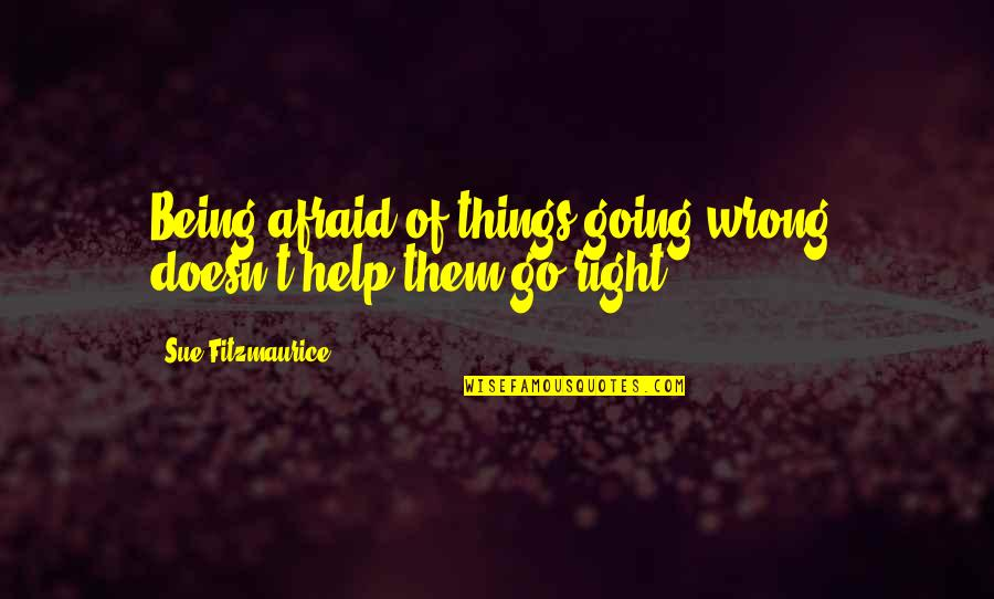 Things Go Wrong Quotes By Sue Fitzmaurice: Being afraid of things going wrong, doesn't help
