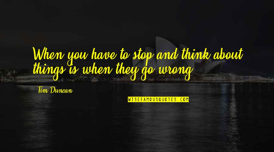 Things Go Wrong Quotes By Tim Duncan: When you have to stop and think about
