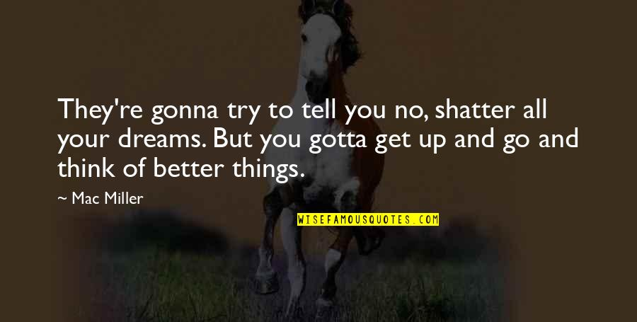 Things Gonna Get Better Quotes By Mac Miller: They're gonna try to tell you no, shatter