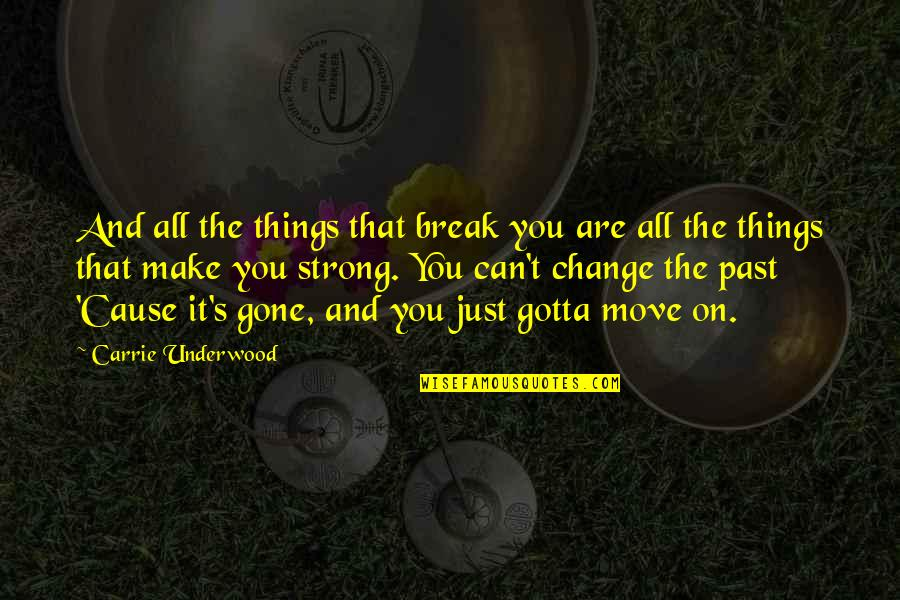 Things Gotta Change Quotes By Carrie Underwood: And all the things that break you are