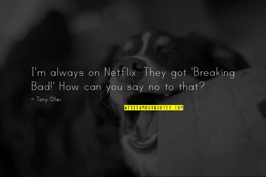 Things Happening For A Reason Quotes By Tony Oller: I'm always on Netflix. They got 'Breaking Bad!'