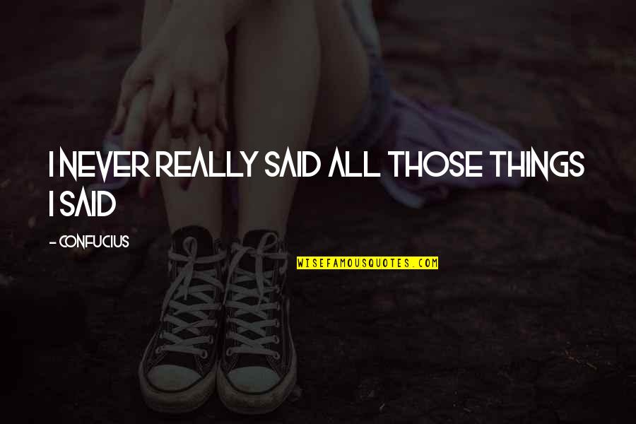 Things I Never Said Quotes By Confucius: I never really said all those things I