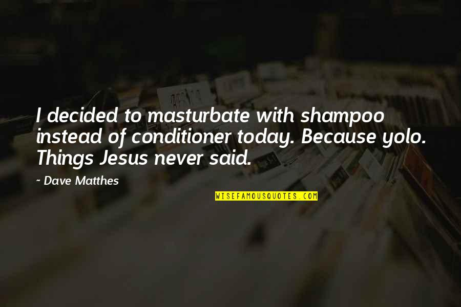 Things I Never Said Quotes By Dave Matthes: I decided to masturbate with shampoo instead of