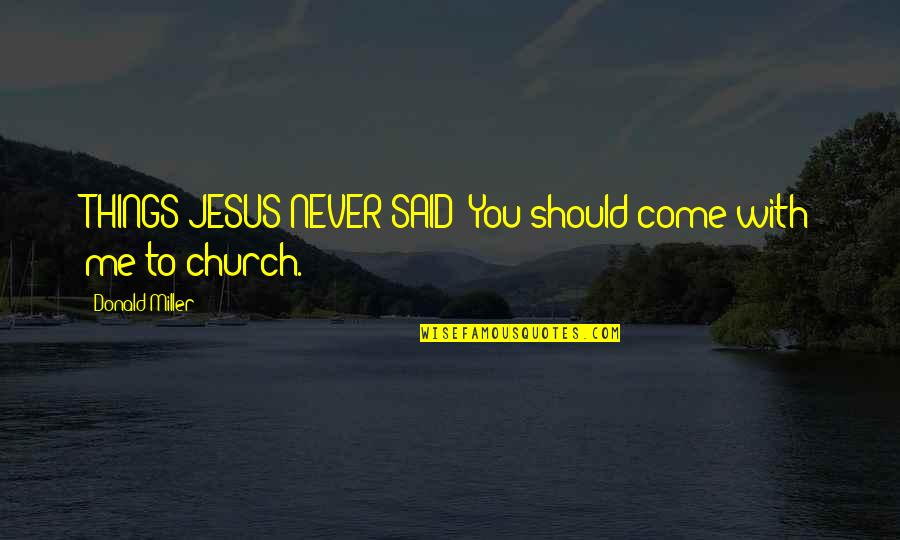 Things I Never Said Quotes By Donald Miller: THINGS JESUS NEVER SAID: You should come with