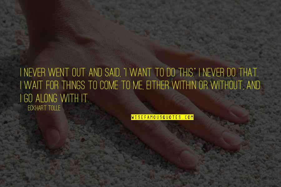 """Things I Never Said Quotes By Eckhart Tolle: I never went out and said, """"I want"""